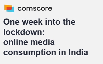 Comscore – One week into the lockdown: online media consumption in India